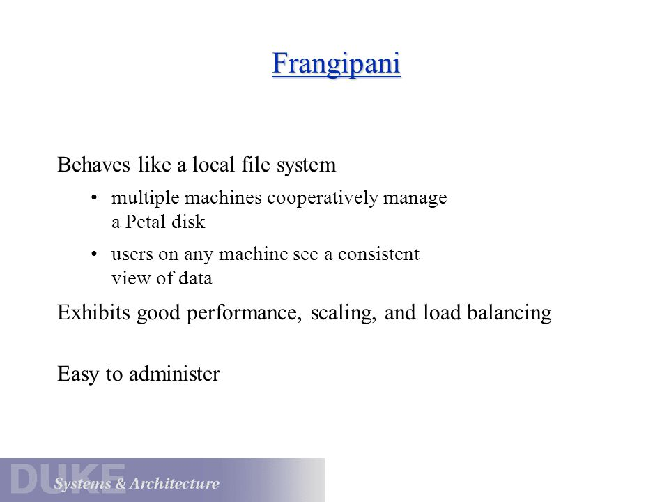 Frangipani Behaves like a local file system multiple machines cooperatively manage a Petal disk users on any machine see a consistent view of data Exhibits good performance, scaling, and load balancing Easy to administer