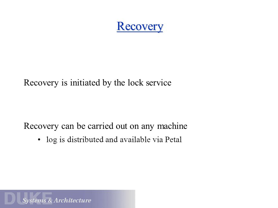 Recovery Recovery is initiated by the lock service Recovery can be carried out on any machine log is distributed and available via Petal