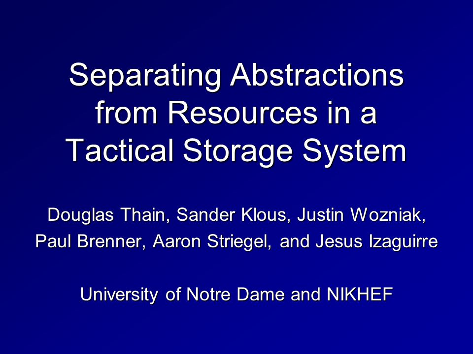 Separating Abstractions from Resources in a Tactical Storage System Douglas Thain, Sander Klous, Justin Wozniak, Paul Brenner, Aaron Striegel, and Jesus Izaguirre University of Notre Dame and NIKHEF