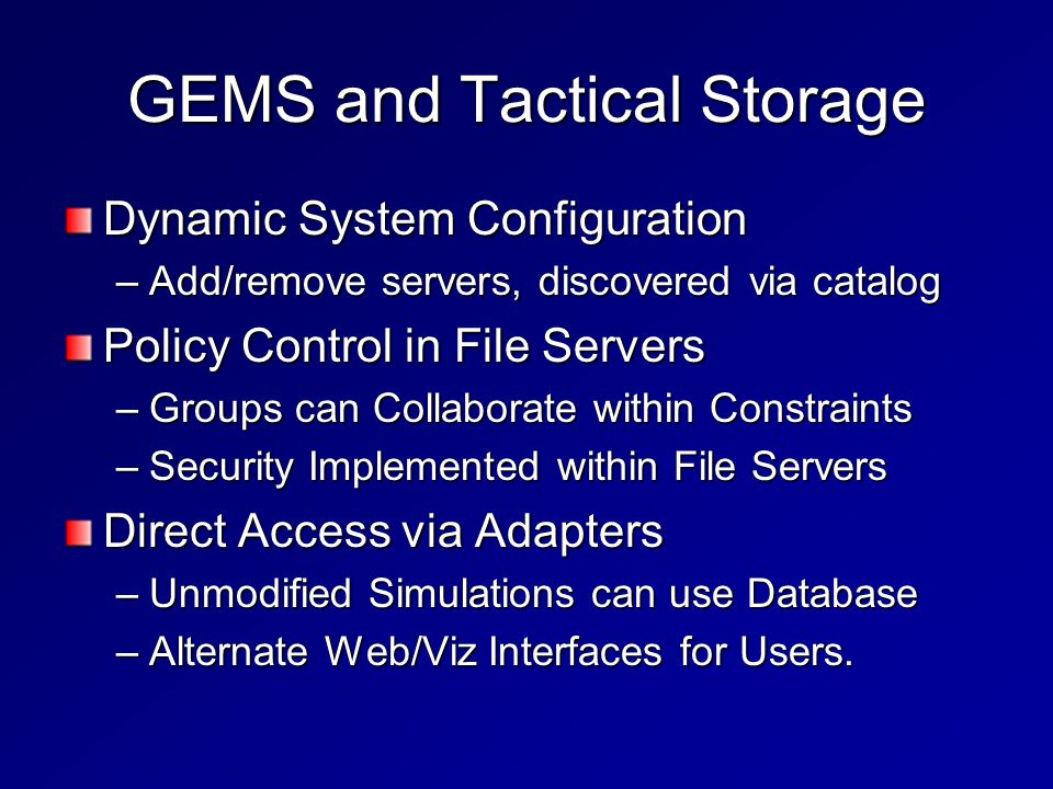 GEMS and Tactical Storage Dynamic System Configuration –Add/remove servers, discovered via catalog Policy Control in File Servers –Groups can Collaborate within Constraints –Security Implemented within File Servers Direct Access via Adapters –Unmodified Simulations can use Database –Alternate Web/Viz Interfaces for Users.