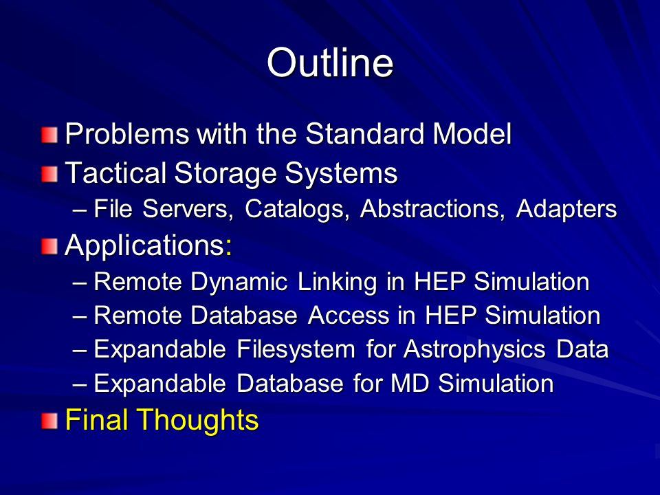 Outline Problems with the Standard Model Tactical Storage Systems –File Servers, Catalogs, Abstractions, Adapters Applications: –Remote Dynamic Linking in HEP Simulation –Remote Database Access in HEP Simulation –Expandable Filesystem for Astrophysics Data –Expandable Database for MD Simulation Final Thoughts