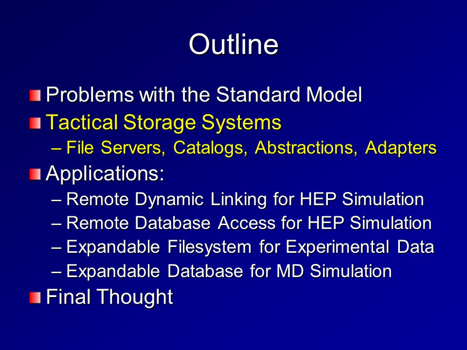 Outline Problems with the Standard Model Tactical Storage Systems –File Servers, Catalogs, Abstractions, Adapters Applications: –Remote Dynamic Linking for HEP Simulation –Remote Database Access for HEP Simulation –Expandable Filesystem for Experimental Data –Expandable Database for MD Simulation Final Thought