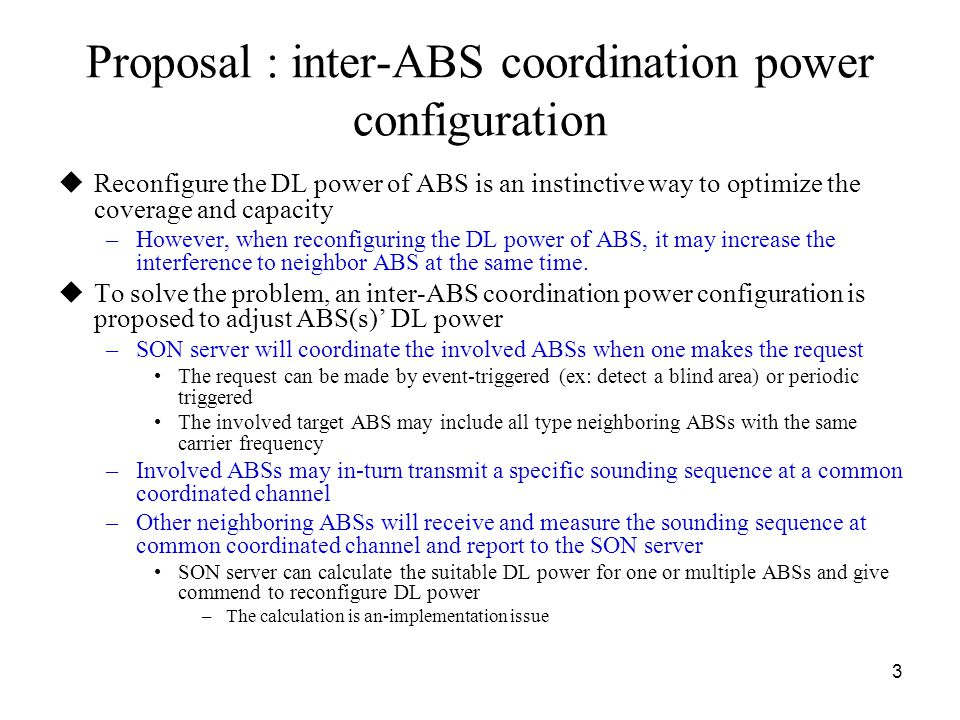 4 An example of inter-ABS coordination power configuration process ABSNeighbor ABSSON server Coordinate a common time interval, resources and a dedicated signal Sounding sequence 1 Make measurements Report measurement result Decide a suitable DL power Power configuration results Operation Sounding sequence 2 Make measurements Report measurement result Power configuration results Operation