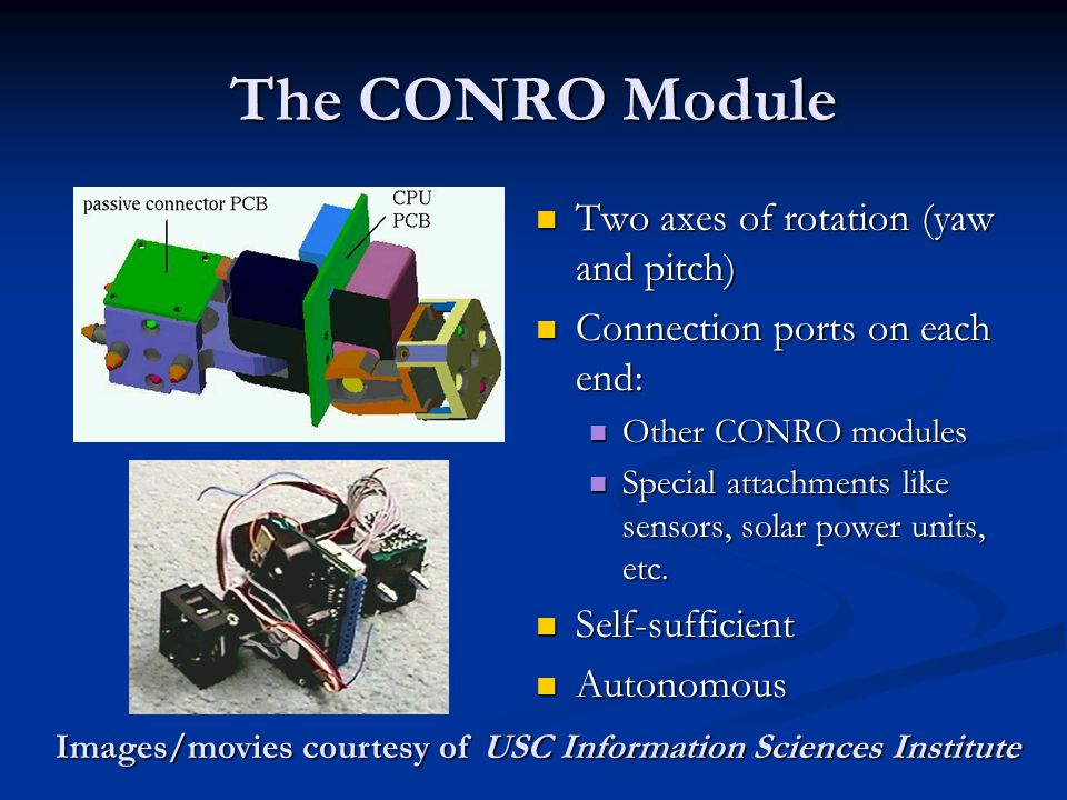The CONRO Module Two axes of rotation (yaw and pitch) Connection ports on each end: Other CONRO modules Special attachments like sensors, solar power units, etc.