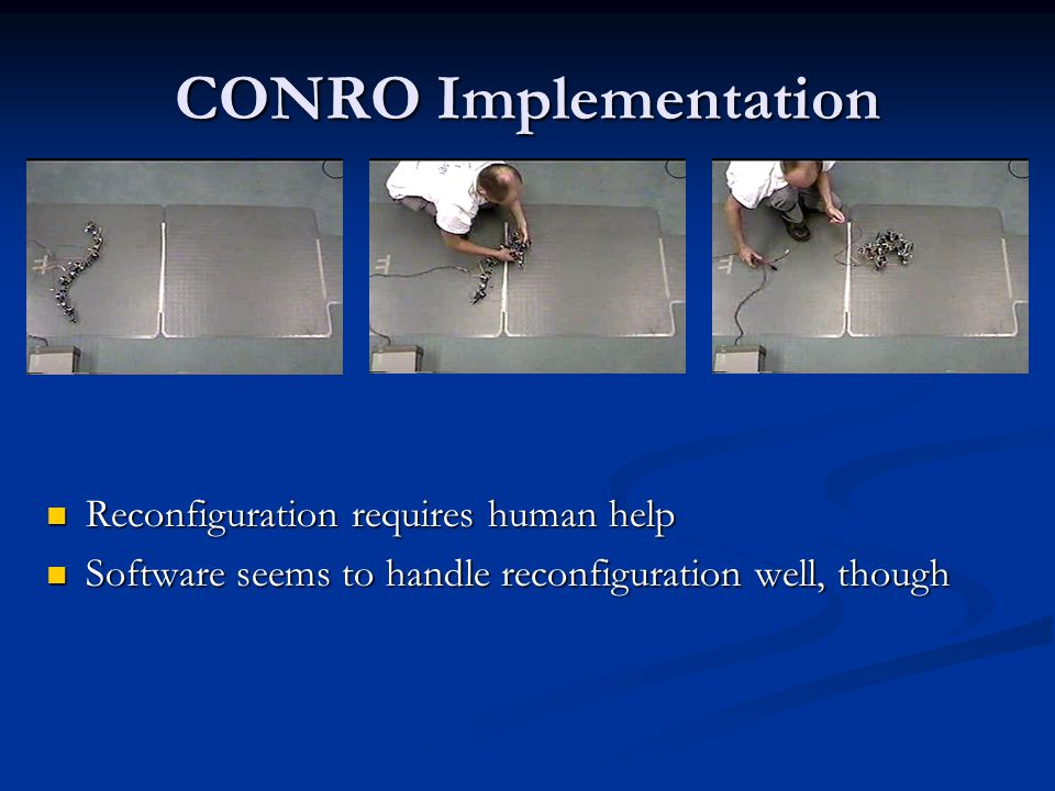 CONRO Implementation Reconfiguration requires human help Software seems to handle reconfiguration well, though