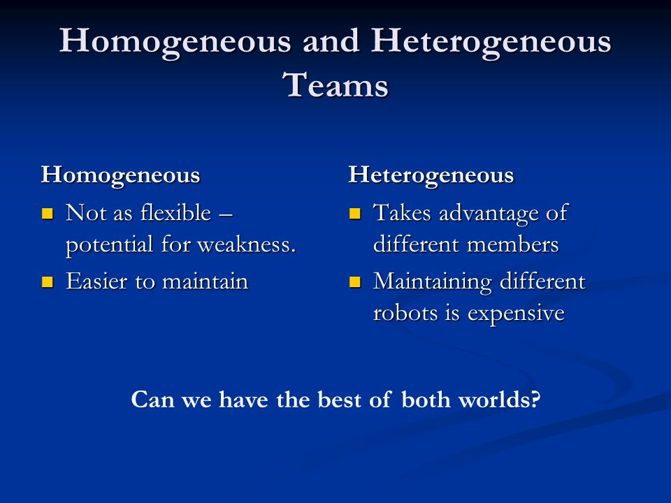 Homogeneous and Heterogeneous Teams Homogeneous Not as flexible – potential for weakness.