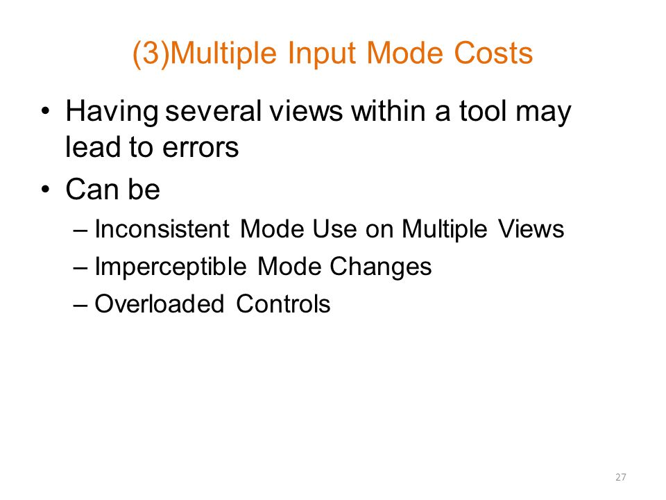 (3)Multiple Input Mode Costs Having several views within a tool may lead to errors Can be –Inconsistent Mode Use on Multiple Views –Imperceptible Mode Changes –Overloaded Controls 27