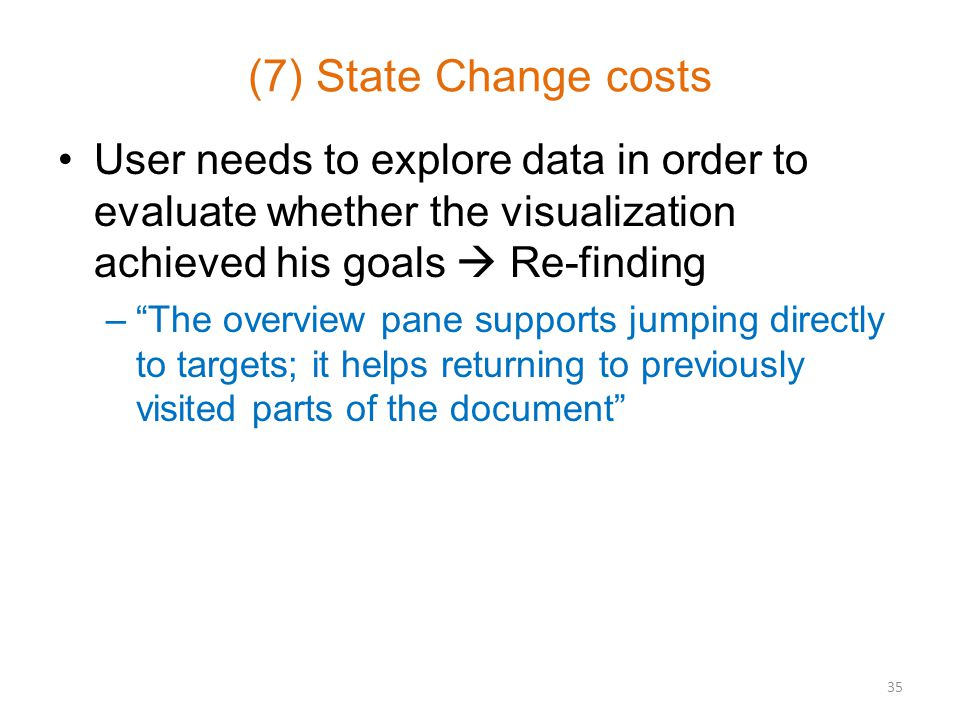 (7) State Change costs User needs to explore data in order to evaluate whether the visualization achieved his goals  Re-finding – The overview pane supports jumping directly to targets; it helps returning to previously visited parts of the document 35