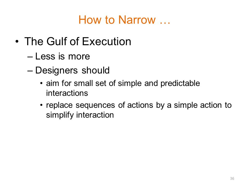 How to Narrow … The Gulf of Execution –Less is more –Designers should aim for small set of simple and predictable interactions replace sequences of actions by a simple action to simplify interaction 36