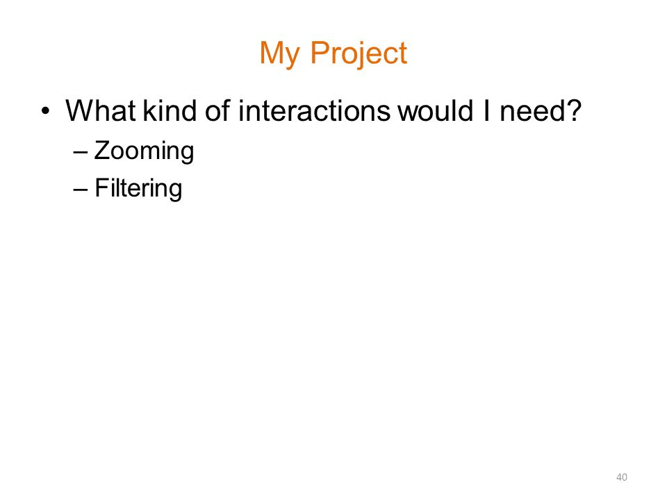 My Project What kind of interactions would I need –Zooming –Filtering 40