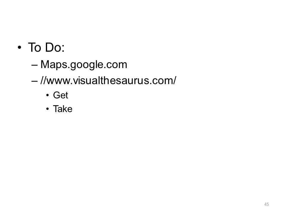 To Do: –Maps.google.com –//www.visualthesaurus.com/ Get Take 45