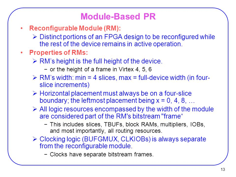 13 Module-Based PR Reconfigurable Module (RM):  Distinct portions of an FPGA design to be reconfigured while the rest of the device remains in active operation.