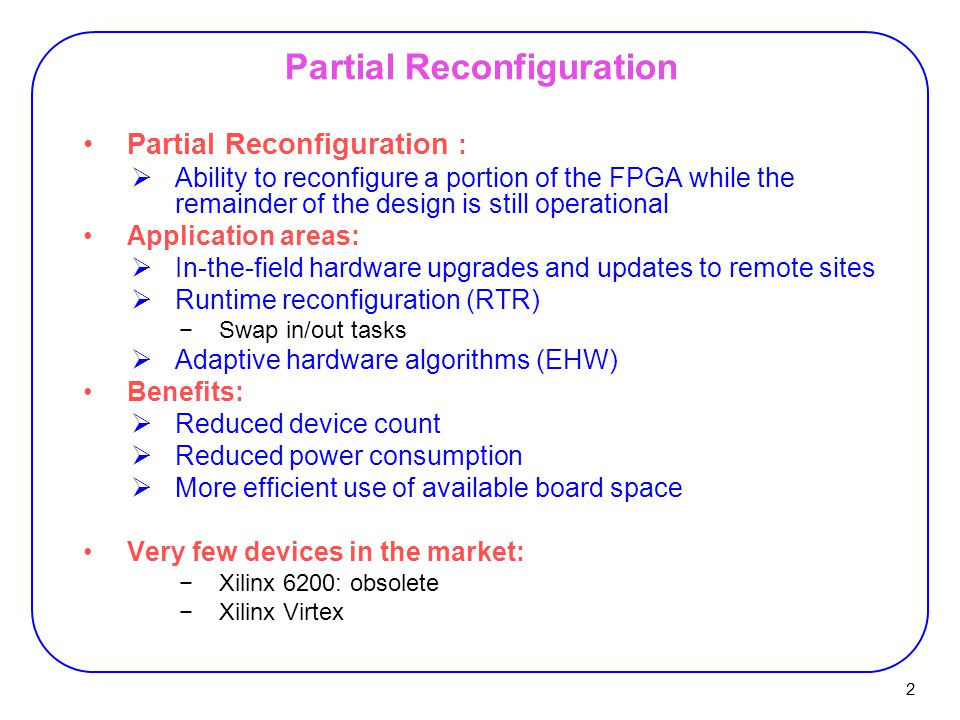 2 Partial Reconfiguration Partial Reconfiguration :  Ability to reconfigure a portion of the FPGA while the remainder of the design is still operational Application areas:  In-the-field hardware upgrades and updates to remote sites  Runtime reconfiguration (RTR) −Swap in/out tasks  Adaptive hardware algorithms (EHW) Benefits:  Reduced device count  Reduced power consumption  More efficient use of available board space Very few devices in the market: −Xilinx 6200: obsolete −Xilinx Virtex