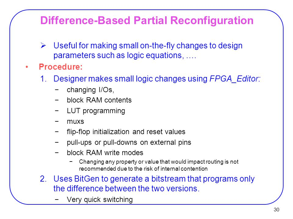 30 Difference-Based Partial Reconfiguration  Useful for making small on-the-fly changes to design parameters such as logic equations, ….