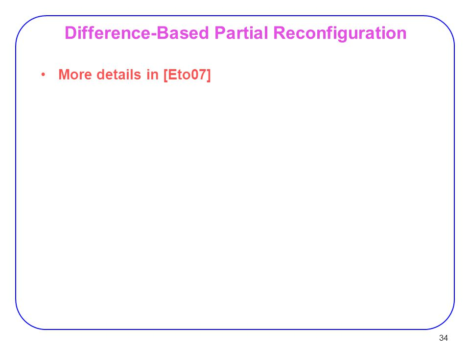 34 Difference-Based Partial Reconfiguration More details in [Eto07]