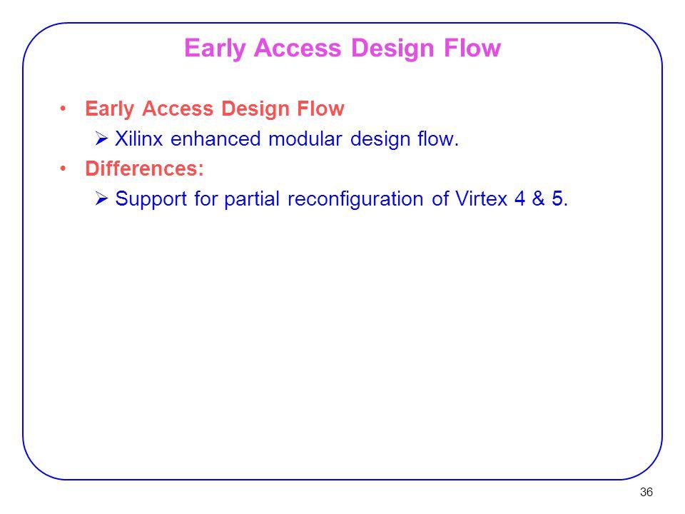 36 Early Access Design Flow  Xilinx enhanced modular design flow.