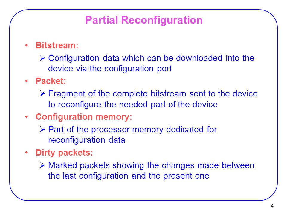 4 Partial Reconfiguration Bitstream:  Configuration data which can be downloaded into the device via the configuration port Packet:  Fragment of the complete bitstream sent to the device to reconfigure the needed part of the device Configuration memory:  Part of the processor memory dedicated for reconfiguration data Dirty packets:  Marked packets showing the changes made between the last configuration and the present one