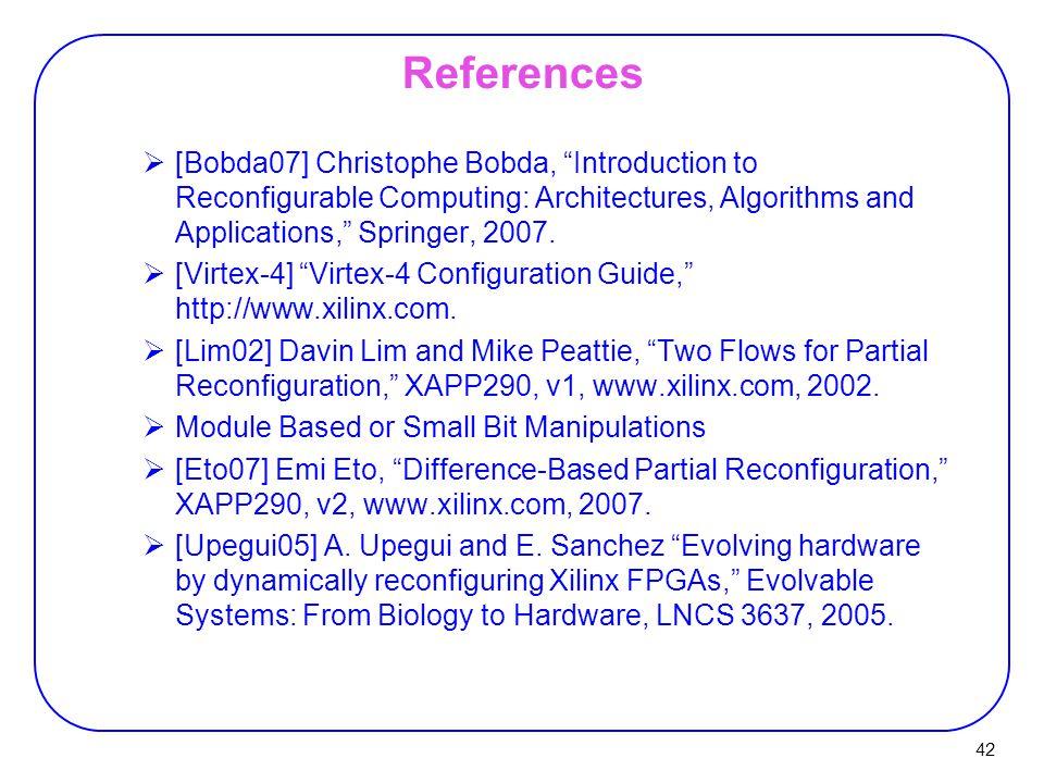 42 References  [Bobda07] Christophe Bobda, Introduction to Reconfigurable Computing: Architectures, Algorithms and Applications, Springer, 2007.