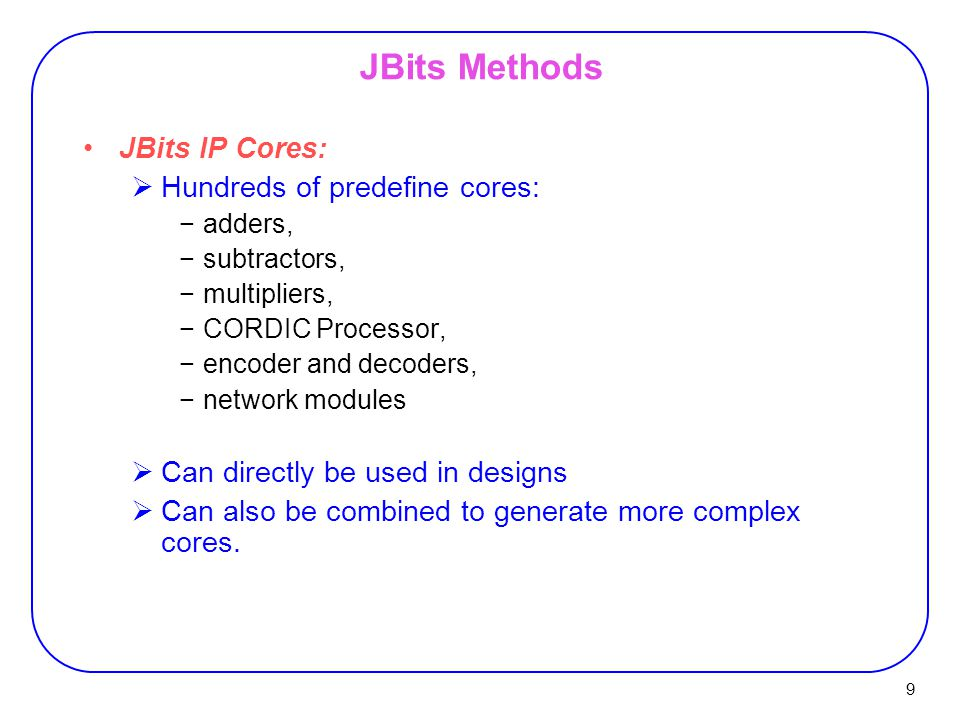 9 JBits Methods JBits IP Cores:  Hundreds of predefine cores: −adders, −subtractors, −multipliers, −CORDIC Processor, −encoder and decoders, −network modules  Can directly be used in designs  Can also be combined to generate more complex cores.