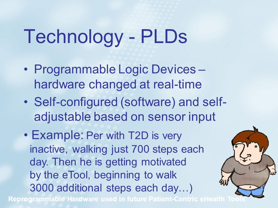Technology - PLDs Programmable Logic Devices – hardware changed at real-time Self-configured (software) and self- adjustable based on sensor input Example: Per with T2D is very inactive, walking just 700 steps each day.