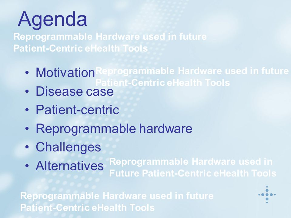 Agenda Reprogrammable Hardware used in future Patient-Centric eHealth Tools Reprogrammable Hardware used in Future Patient-Centric eHealth Tools Motivation Disease case Patient-centric Reprogrammable hardware Challenges Alternatives