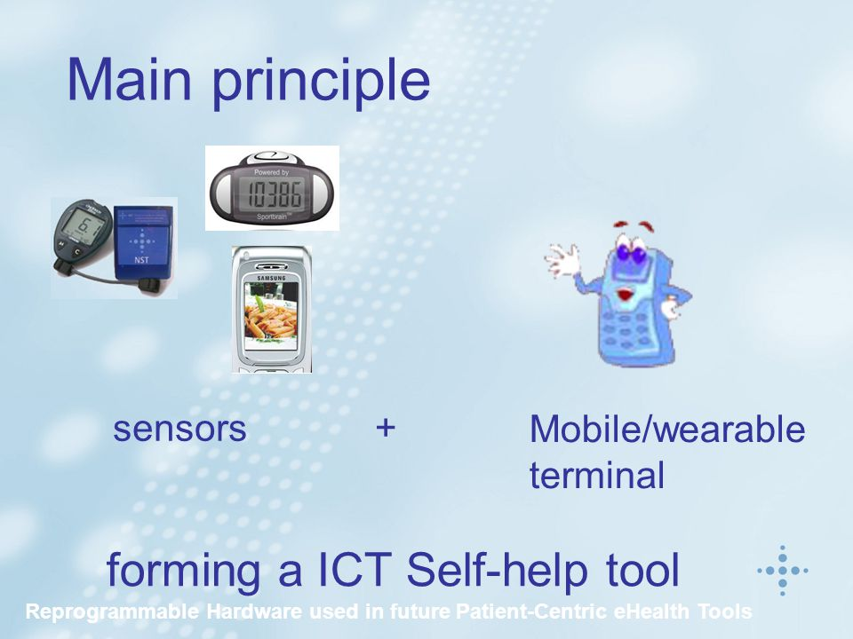 Main principle forming a ICT Self-help tool sensors+ Mobile/wearable terminal Reprogrammable Hardware used in future Patient-Centric eHealth Tools
