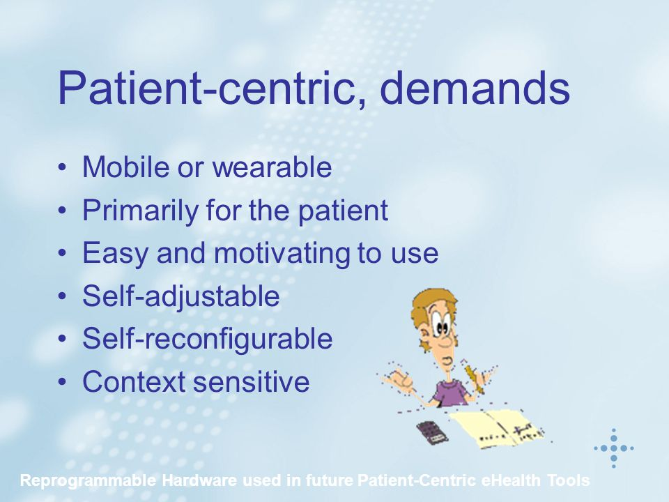 Patient-centric, demands Mobile or wearable Primarily for the patient Easy and motivating to use Self-adjustable Self-reconfigurable Context sensitive Reprogrammable Hardware used in future Patient-Centric eHealth Tools