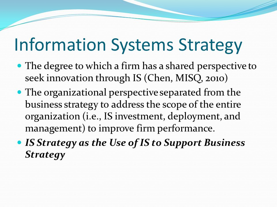Information Systems Strategy The degree to which a firm has a shared perspective to seek innovation through IS (Chen, MISQ, 2010) The organizational perspective separated from the business strategy to address the scope of the entire organization (i.e., IS investment, deployment, and management) to improve firm performance.