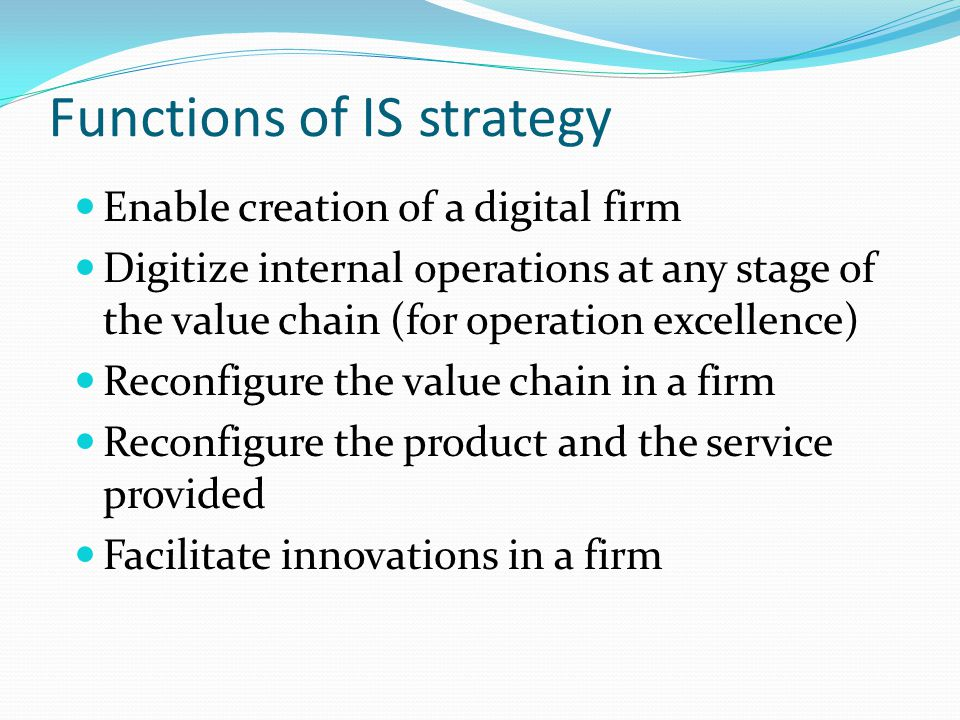 Functions of IS strategy Enable creation of a digital firm Digitize internal operations at any stage of the value chain (for operation excellence) Reconfigure the value chain in a firm Reconfigure the product and the service provided Facilitate innovations in a firm