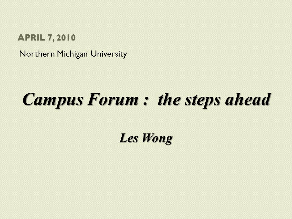 APRIL 7, 2010 Northern Michigan University Campus Forum : the steps ahead Les Wong