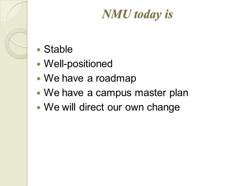 Stable Well-positioned We have a roadmap We have a campus master plan We will direct our own change NMU today is
