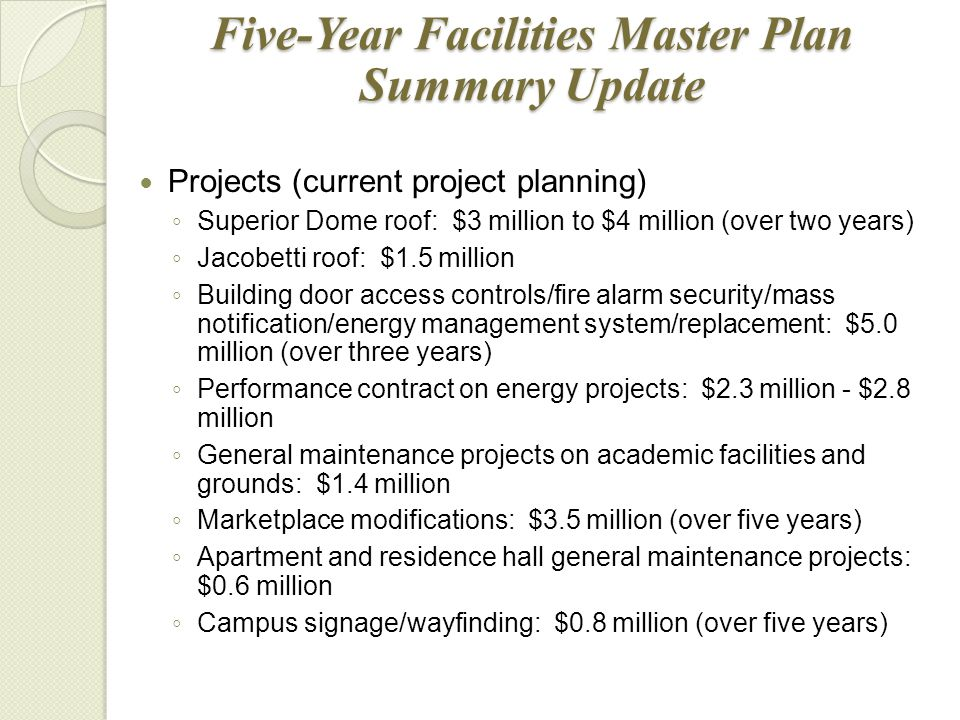 Five-Year Facilities Master Plan Summary Update Projects (current project planning) ◦ Superior Dome roof: $3 million to $4 million (over two years) ◦ Jacobetti roof: $1.5 million ◦ Building door access controls/fire alarm security/mass notification/energy management system/replacement: $5.0 million (over three years) ◦ Performance contract on energy projects: $2.3 million - $2.8 million ◦ General maintenance projects on academic facilities and grounds: $1.4 million ◦ Marketplace modifications: $3.5 million (over five years) ◦ Apartment and residence hall general maintenance projects: $0.6 million ◦ Campus signage/wayfinding: $0.8 million (over five years)