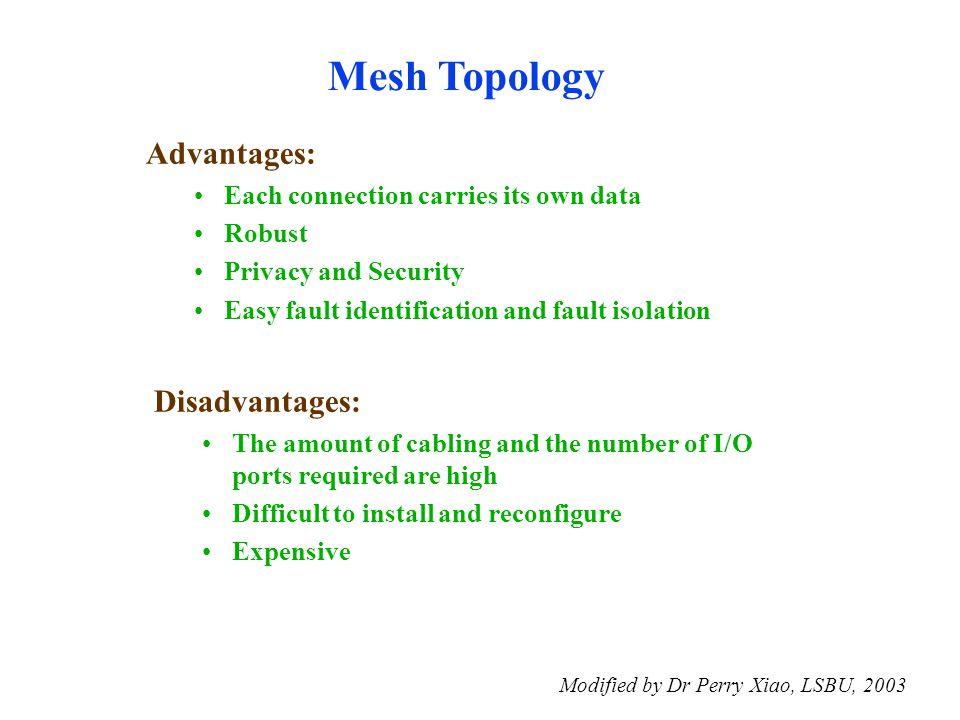 Modified by Dr Perry Xiao, LSBU, 2003 Advantages: Each connection carries its own data Robust Privacy and Security Easy fault identification and fault isolation Mesh Topology Disadvantages: The amount of cabling and the number of I/O ports required are high Difficult to install and reconfigure Expensive