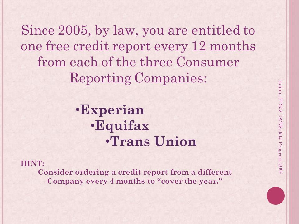 Since 2005, by law, you are entitled to one free credit report every 12 months from each of the three Consumer Reporting Companies: Experian Equifax Trans Union HINT: Consider ordering a credit report from a different Company every 4 months to cover the year.
