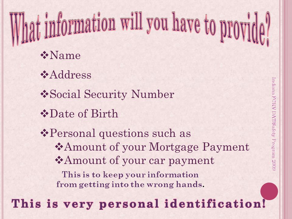 Indiana FCRV DAT/Safety Program 2009  Name  Address  Social Security Number  Date of Birth  Personal questions such as  Amount of your Mortgage Payment  Amount of your car payment This is to keep your information from getting into the wrong hands.