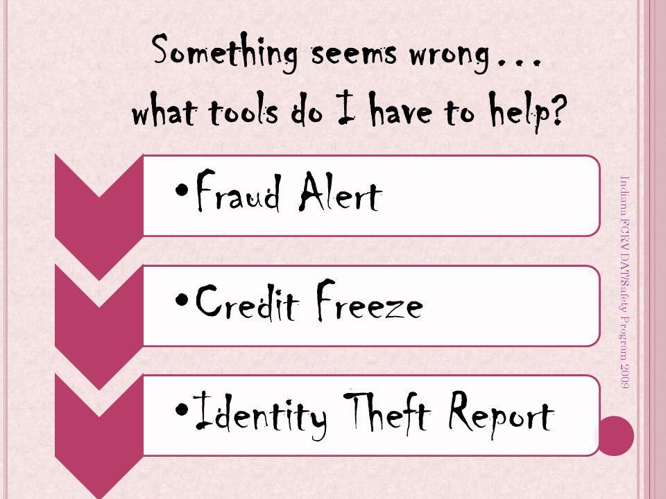 Indiana FCRV DAT/Safety Program 2009 Fraud AlertCredit Freeze Identity Theft Report Something seems wrong… what tools do I have to help