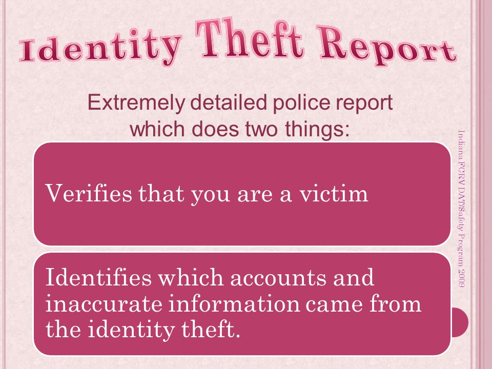Indiana FCRV DAT/Safety Program 2009 Extremely detailed police report which does two things: Verifies that you are a victim Identifies which accounts and inaccurate information came from the identity theft.