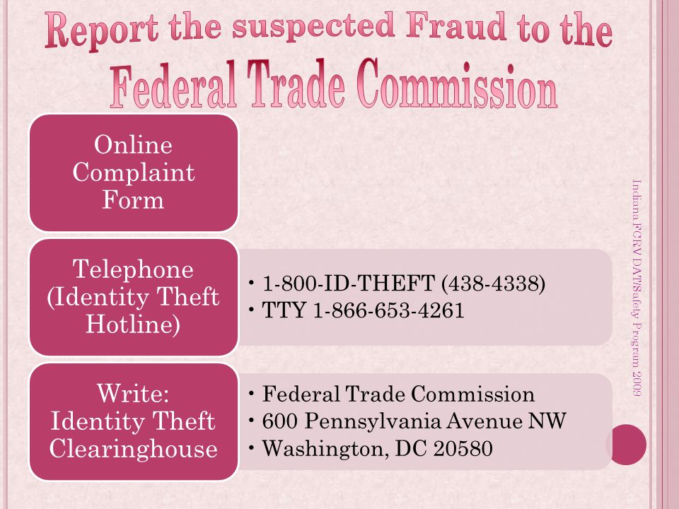 Indiana FCRV DAT/Safety Program 2009 Online Complaint Form 1-800-ID-THEFT (438-4338) TTY 1-866-653-4261 Telephone (Identity Theft Hotline) Federal Trade Commission 600 Pennsylvania Avenue NW Washington, DC 20580 Write: Identity Theft Clearinghouse