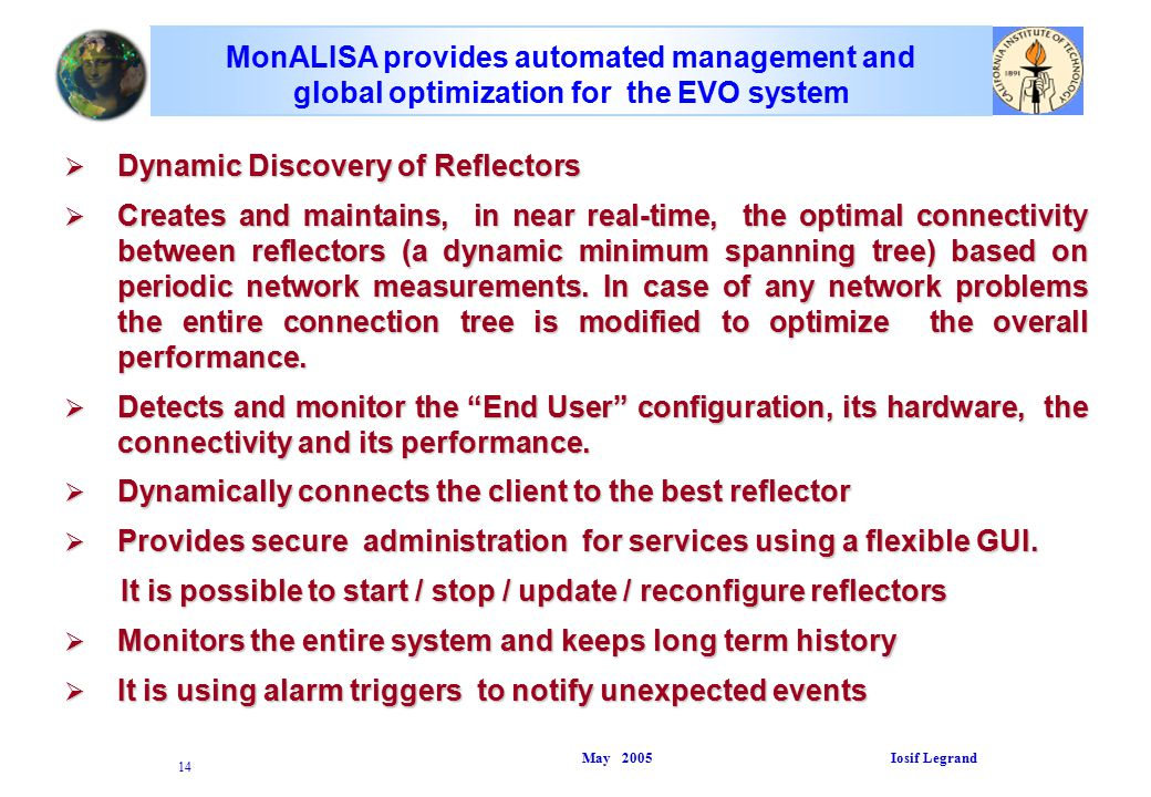 May 2005 Iosif Legrand 14 MonALISA provides automated management and global optimization for the EVO system  Dynamic Discovery of Reflectors  Creates and maintains, in near real-time, the optimal connectivity between reflectors (a dynamic minimum spanning tree) based on periodic network measurements.