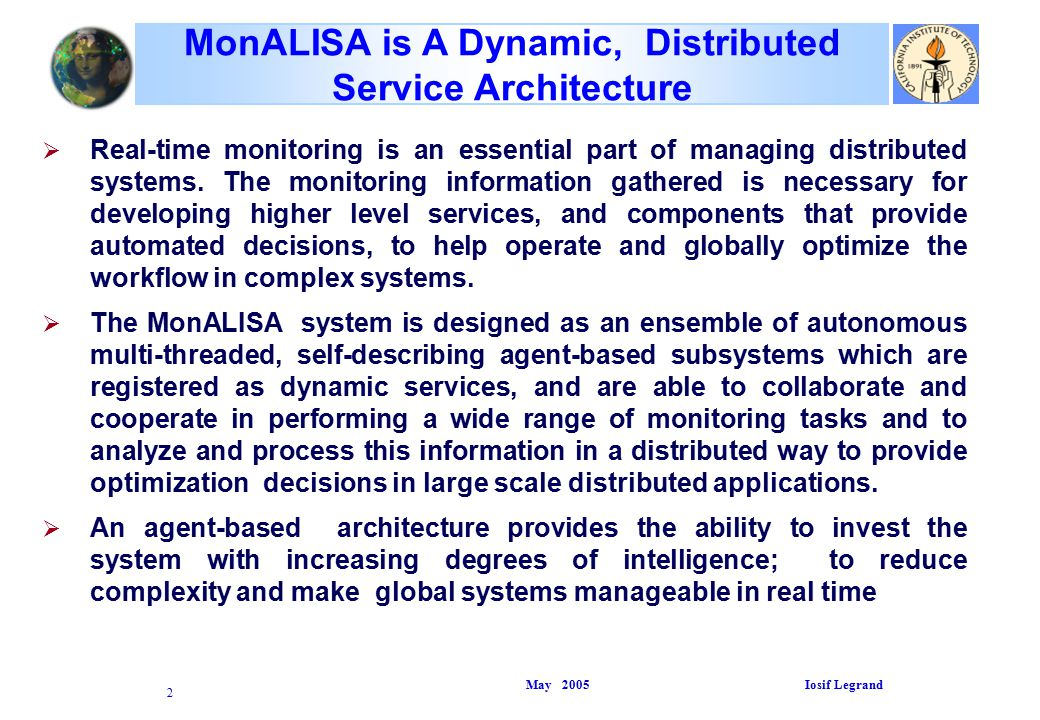 May 2005 Iosif Legrand 2 MonALISA is A Dynamic, Distributed Service Architecture   Real-time monitoring is an essential part of managing distributed systems.