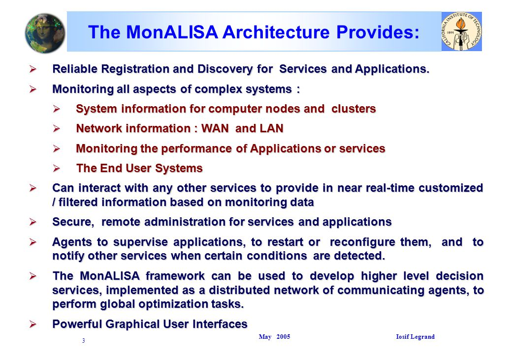 May 2005 Iosif Legrand 3 The MonALISA Architecture Provides:  Reliable Registration and Discovery for Services and Applications.
