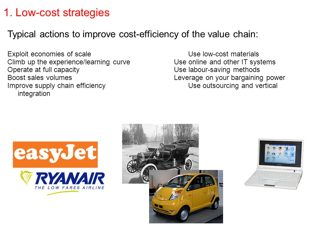 1. Low-cost strategies Typical actions to improve cost-efficiency of the value chain: Exploit economies of scaleUse low-cost materials Climb up the ex
