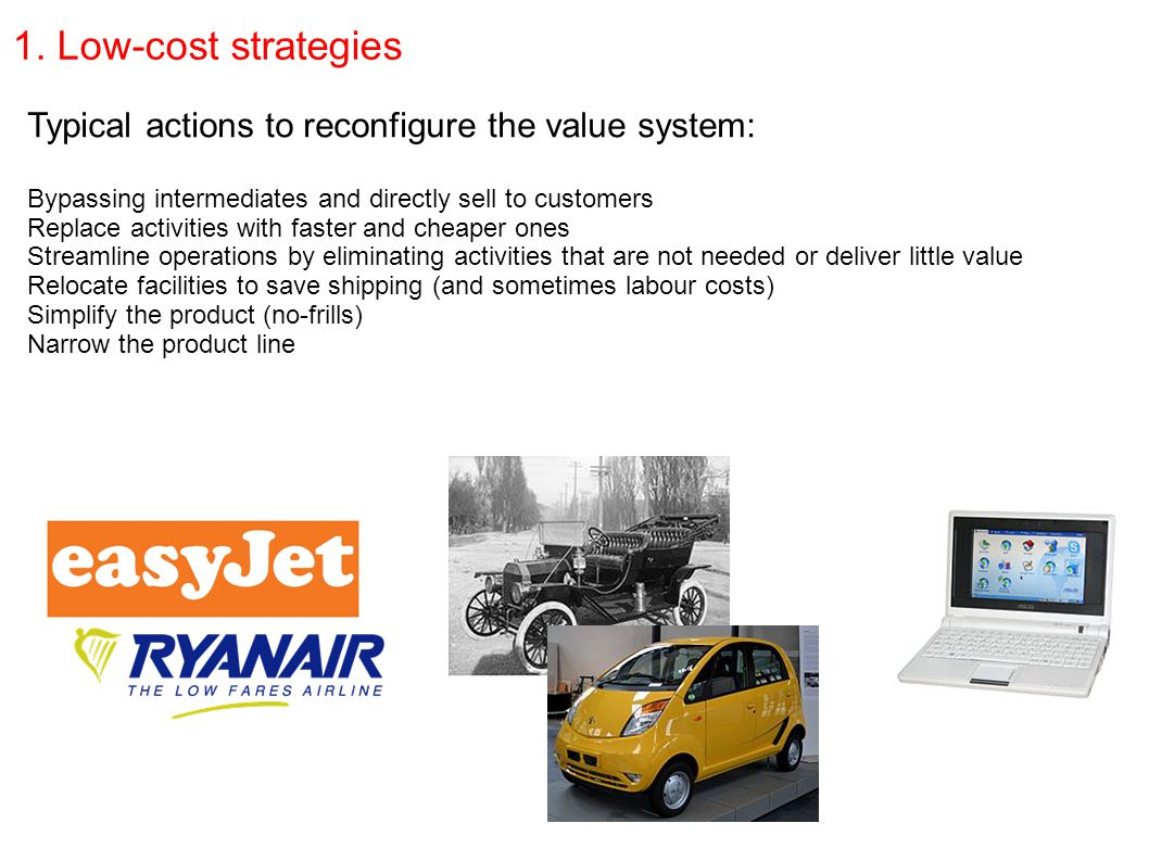 1. Low-cost strategies Typical actions to reconfigure the value system: Bypassing intermediates and directly sell to customers Replace activities with
