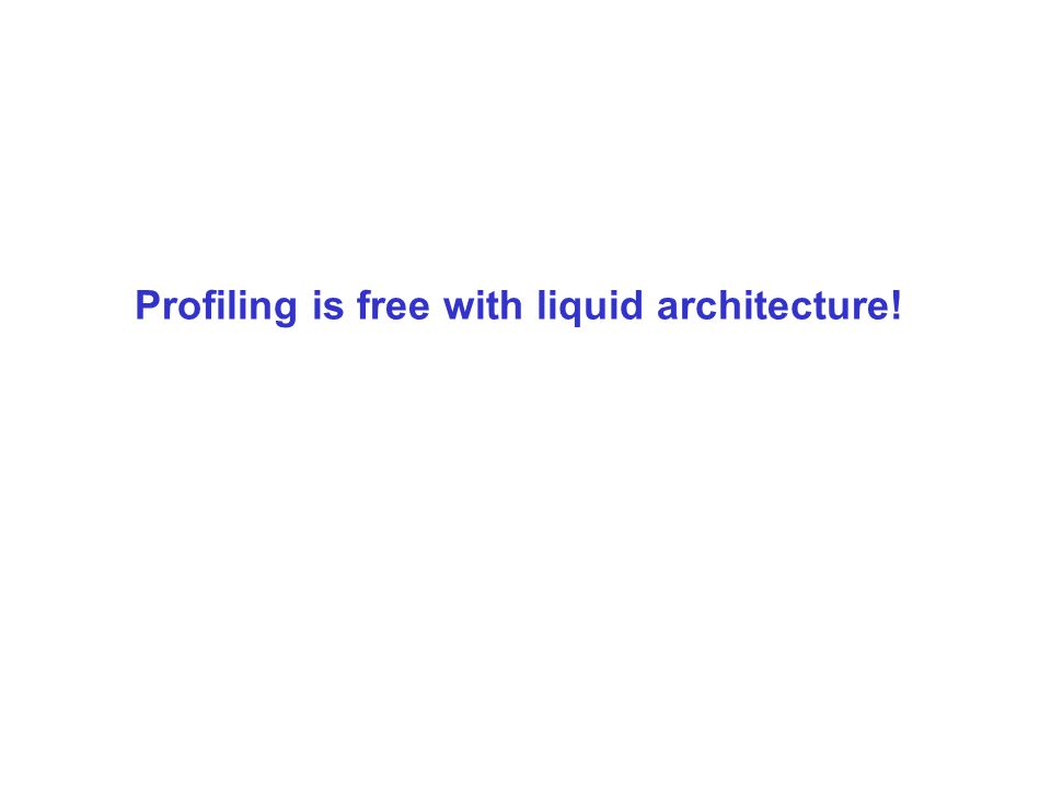 Profiling is free with liquid architecture!