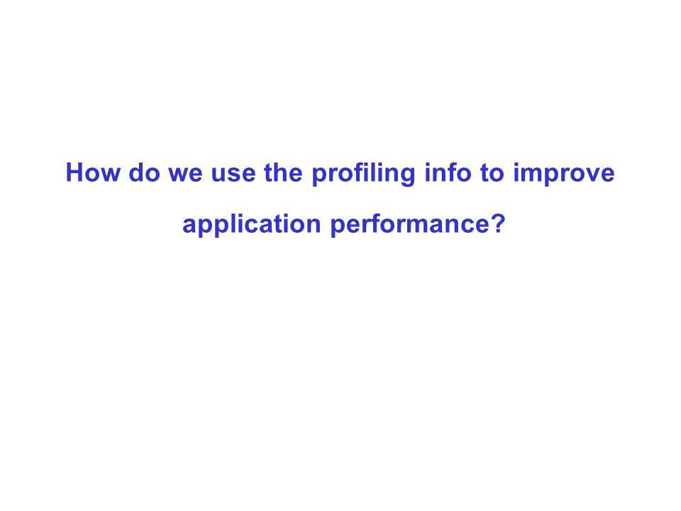 How do we use the profiling info to improve application performance?