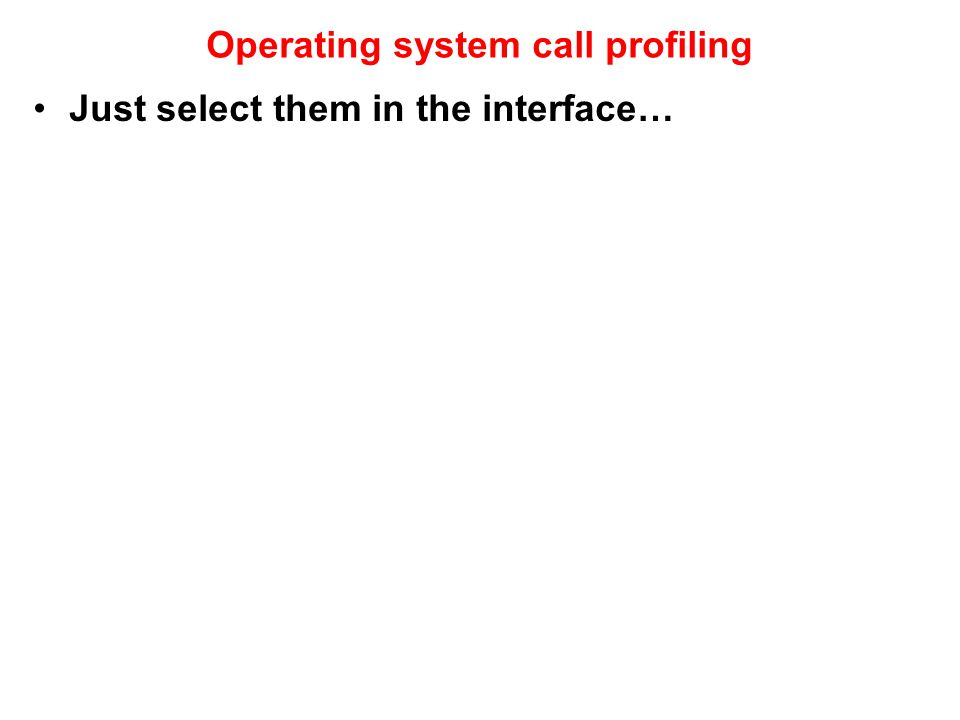 Operating system call profiling Just select them in the interface…