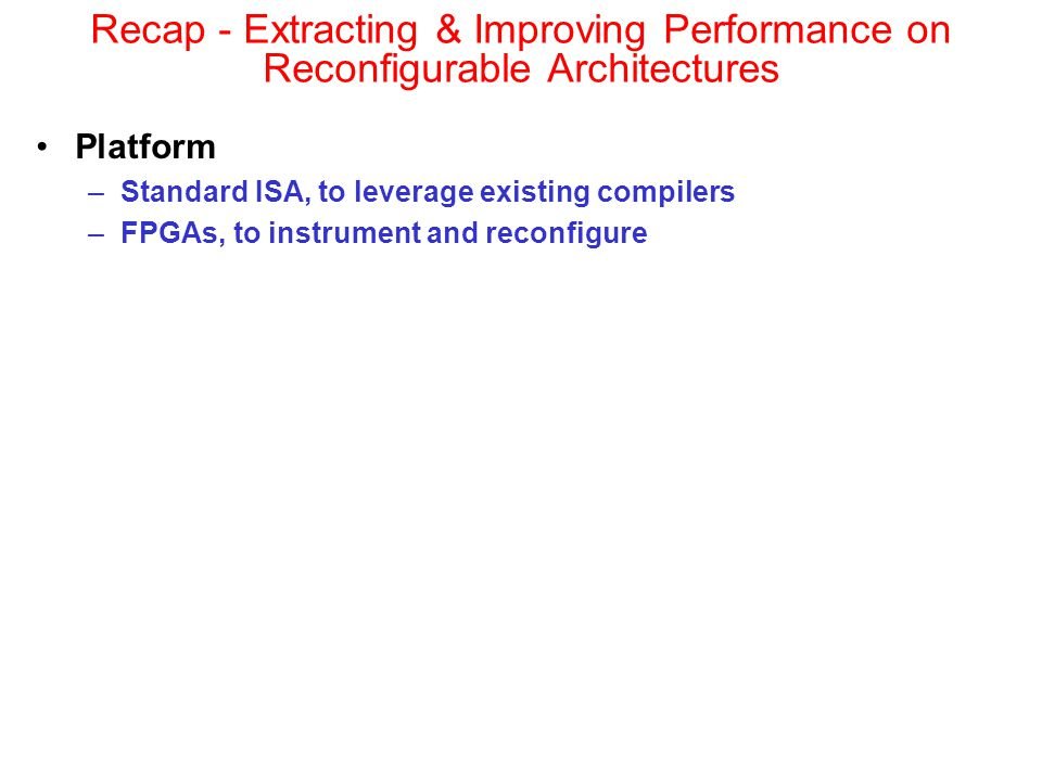 Platform –Standard ISA, to leverage existing compilers –FPGAs, to instrument and reconfigure