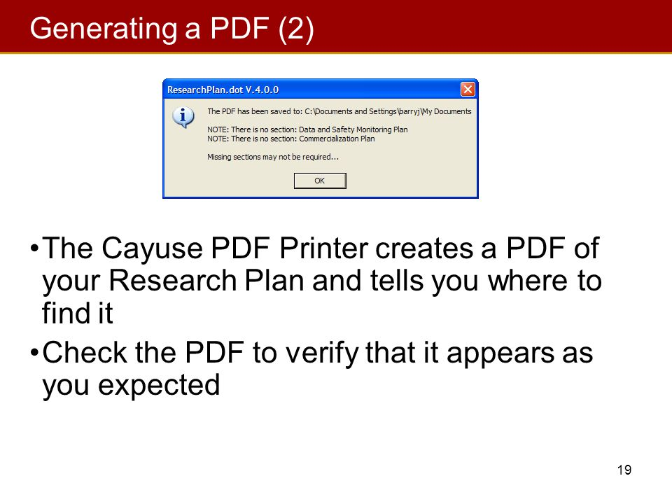 19 Generating a PDF (2) The Cayuse PDF Printer creates a PDF of your Research Plan and tells you where to find it Check the PDF to verify that it appears as you expected