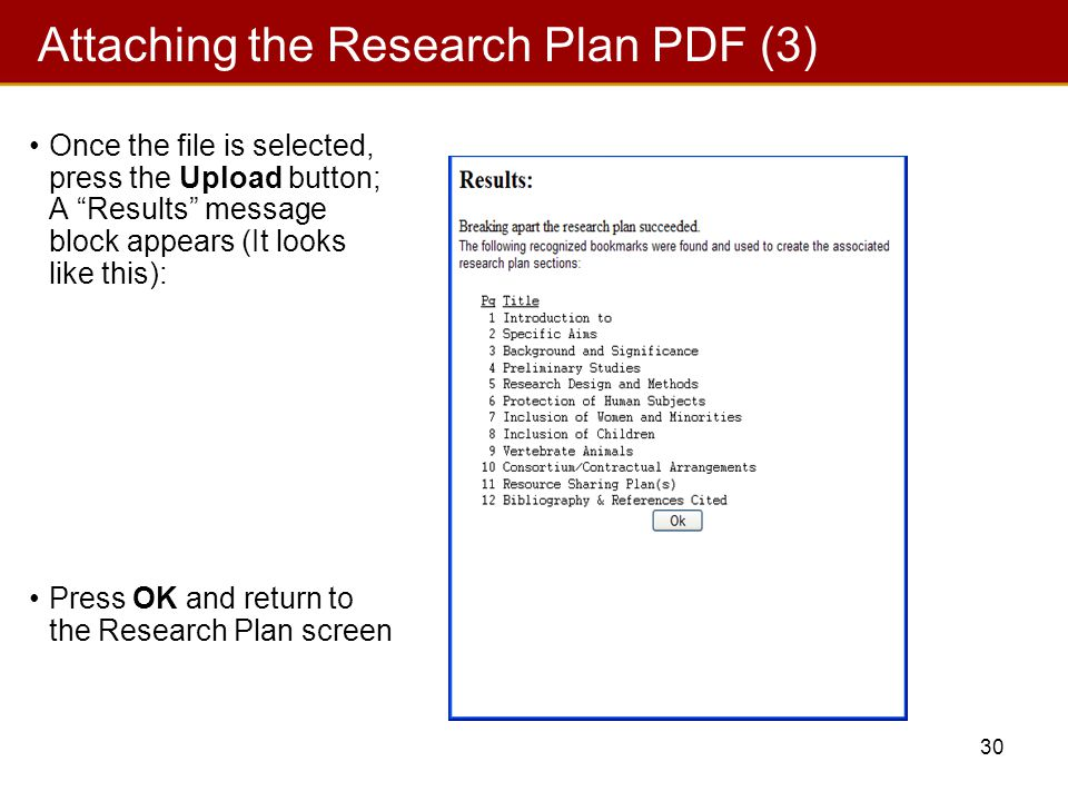 30 Once the file is selected, press the Upload button; A Results message block appears (It looks like this): Press OK and return to the Research Plan screen Attaching the Research Plan PDF (3)