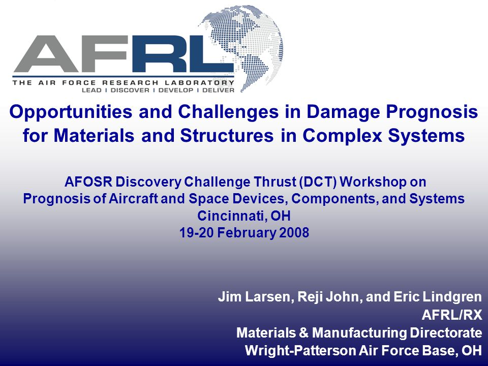 2 AFRL Focused Long Term Challenge (FLTC#8) on Affordable Mission Generation and Sustainment Engine Life Management DARPA program on Prognosis Long-term needs for basic research in Prognosis Aircraft Prognosis Challenges and Opportunities Supported by: AFRL; AFRL/RX AFOSR Structural Mechanics (Dr.